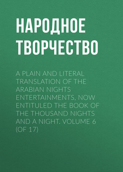 Народное творчество A plain and literal translation of the Arabian nights entertainments, now entituled The Book of the Thousand Nights and a Night. Volume 6 (of 17) неизвестный автор the arabian nights their best known tales