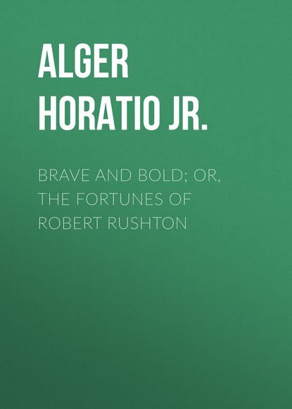 Alger Horatio Jr. Brave and Bold; Or, The Fortunes of Robert Rushton davenport spencer the rushton boys at treasure cove or the missing chest of gold