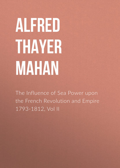 Alfred Thayer Mahan The Influence of Sea Power upon the French Revolution and Empire 1793-1812, Vol II alfred thayer mahan the influence of sea power upon the french revolution and empire 1793 1812 vol i