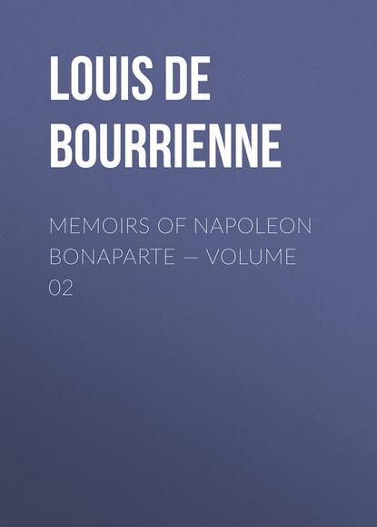 Фото - Louis de Bourrienne Memoirs of Napoleon Bonaparte — Volume 02 louis de bourrienne memoirs of napoleon bonaparte volume 10