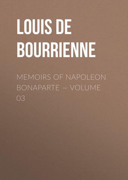 Фото - Louis de Bourrienne Memoirs of Napoleon Bonaparte — Volume 03 louis de bourrienne memoirs of napoleon bonaparte volume 10