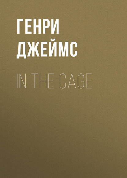 Генри Джеймс In the Cage генри джеймс in the cage