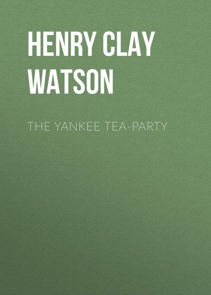 Фото - Henry Clay Watson The Yankee Tea-party henry clay watson the yankee tea party