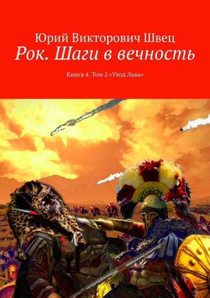Юрий Викторович Швец Рок. Шаги ввечность. Книга 4. Том 2«Уход Льва»