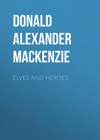 Donald Alexander Mackenzie Elves and Heroes donald alexander mackenzie ancient man in britain