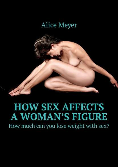Alice Meyer How sex affects awoman's figure. How much can you lose weight withsex? mcnaughton k how i lose you