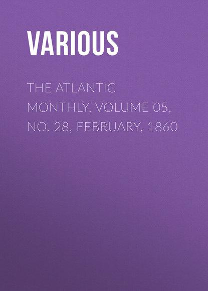 Фото - Various The Atlantic Monthly, Volume 05, No. 28, February, 1860 various the atlantic monthly volume 09 no 52 february 1862