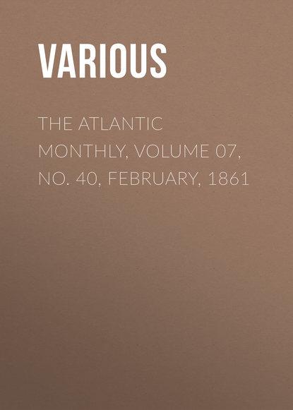 Фото - Various The Atlantic Monthly, Volume 07, No. 40, February, 1861 various the atlantic monthly volume 09 no 52 february 1862