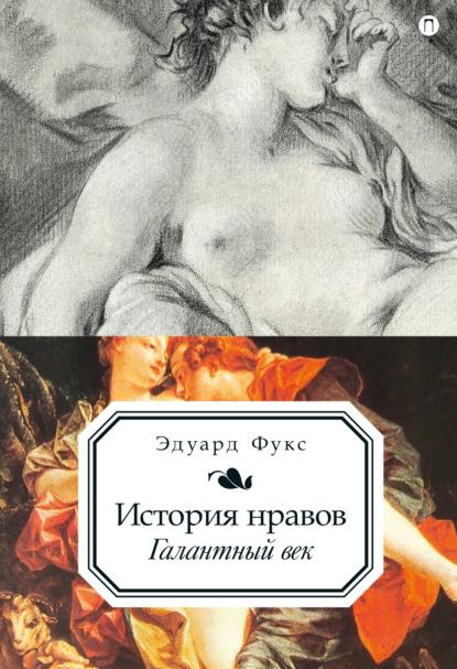 Эдуард Фукс История нравов. Галантный век фукс э история нравов т 3 буржуазный век