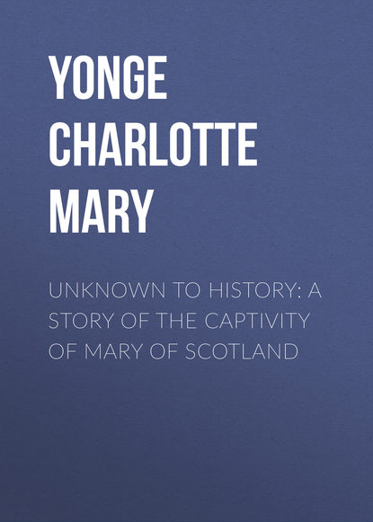 Yonge Charlotte Mary Unknown to History: A Story of the Captivity of Mary of Scotland недорого