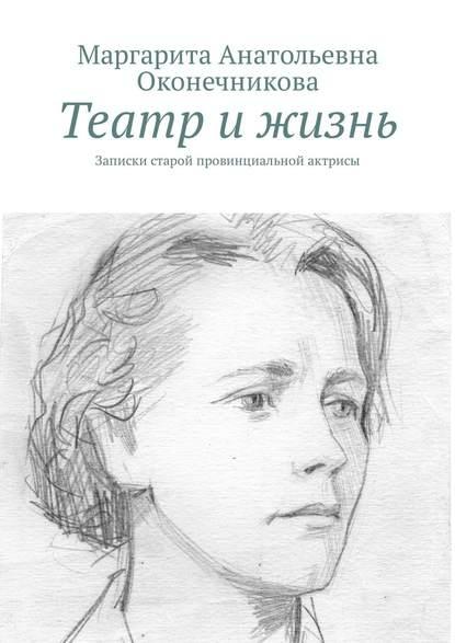 Маргарита Анатольевна Оконечникова Театр и жизнь. Записки старой провинциальной актрисы
