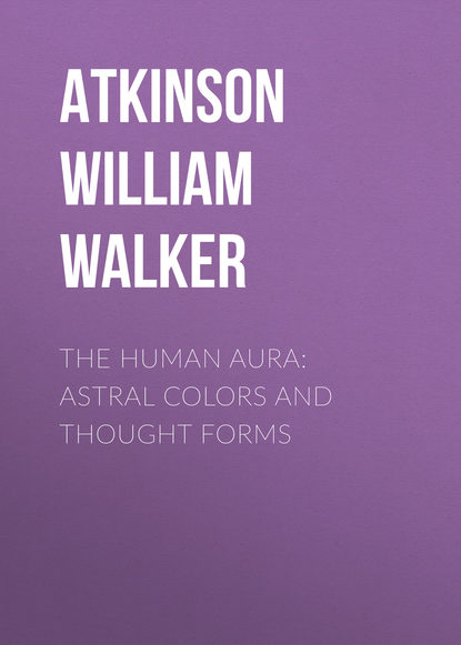 Фото - Atkinson William Walker The Human Aura: Astral Colors and Thought Forms william walker atkinson thought vibration or the law of attraction in the thought world