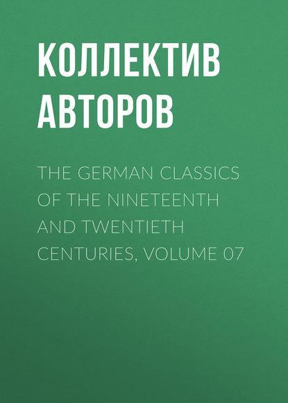 Коллектив авторов The German Classics of the Nineteenth and Twentieth Centuries, Volume 07 недорого