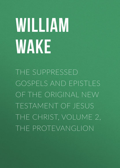 William Wake The suppressed Gospels and Epistles of the original New Testament of Jesus the Christ, Volume 2, the Protevanglion sir lancelot charles lee brenton the septuagint version of the old testament volume 1