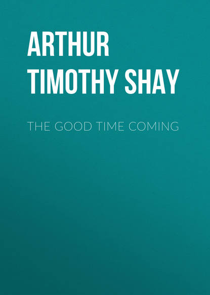 Фото - Arthur Timothy Shay The Good Time Coming arthur timothy shay words of cheer for the tempted the toiling and the sorrowing