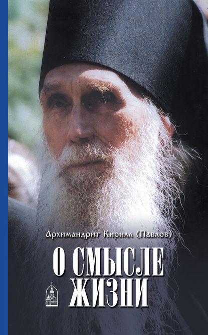 архимандрит Кирилл (Павлов) О смысле жизни