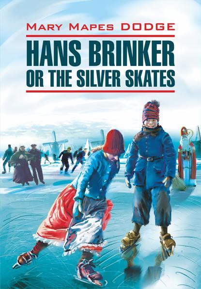 Мэри Мейпс Додж Hans Brinker, or the Silver Skates / Серебряные коньки. Книга для чтения на английском языке