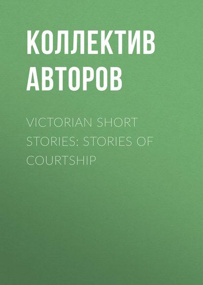 Коллектив авторов Victorian Short Stories: Stories of Courtship