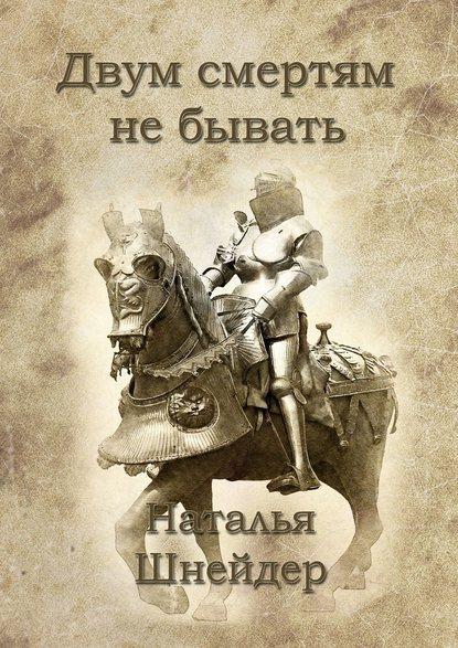 Наталья Шнейдер Двум смертям не бывать
