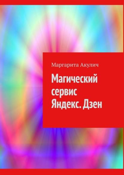 Маргарита Акулич Магический сервис Яндекс. Дзен
