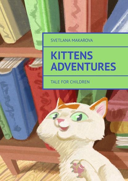 Svetlana Makarova Kittens Adventures. Tale for Children maurice maeterlinck the blue bird for children the wonderful adventures of tyltyl and mytyl in search of happiness