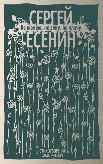 Сергей Есенин Не жалею, не зову, не плачу. Стихотворения 1910-1925 есенин сергей александрович не жалею не зову не плачу стихотворения