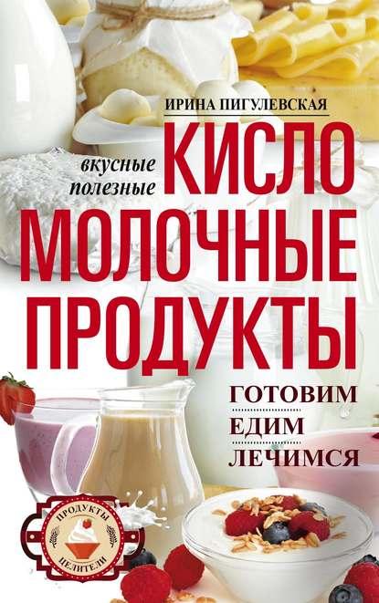 И. С. Пигулевская Кисломолочные продукты вкусные, целебные. Готовим, едим, лечимся