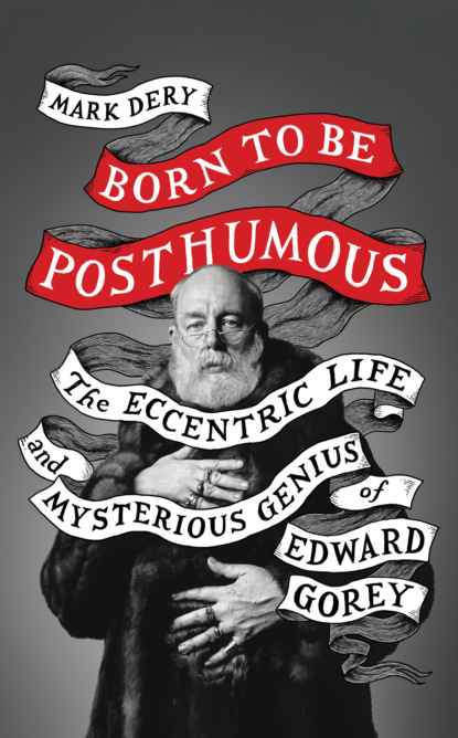 Mark Dery Born to Be Posthumous: The Eccentric Life and Mysterious Genius of Edward Gorey edward monkton the lady who was beautiful inside