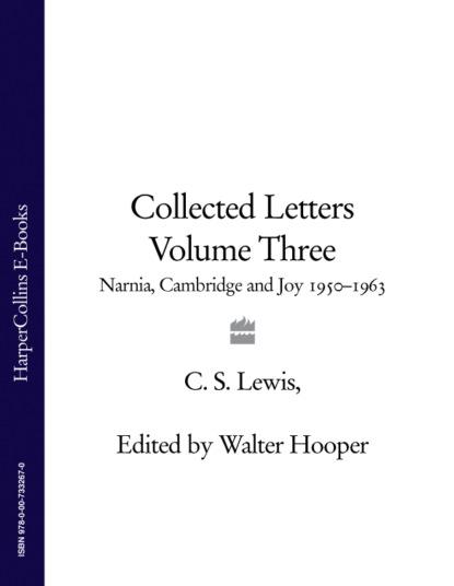 Клайв Стейплз Льюис Collected Letters Volume Three: Narnia, Cambridge and Joy 1950–1963 c s lewis collected letters volume two books broadcasts and war 1931–1949