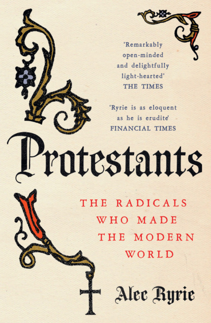Alec Ryrie Protestants: The Radicals Who Made the Modern World недорого
