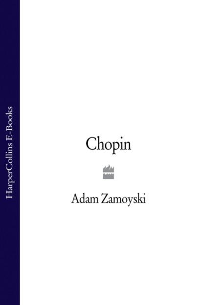 Фото - Adam Zamoyski Chopin adam zamoyski napoleon the man behind the myth