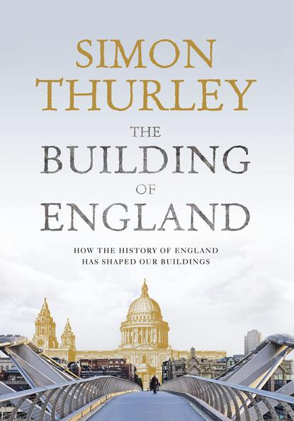 Simon Thurley The Building of England: How the History of England Has Shaped Our Buildings robert peal english history people places and events that built a country