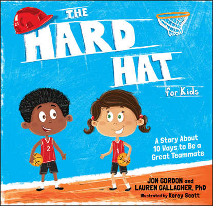 Jon Gordon The Hard Hat for Kids. A Story About 10 Ways to Be a Great Teammate jon gordon serve to be great leadership lessons from a prison a monastery and a boardroom