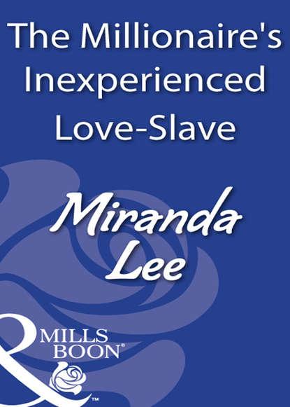 Miranda Lee The Millionaire's Inexperienced Love-Slave miranda lee just for a night