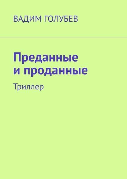 Вадим Голубев Преданные ипроданные. Триллер