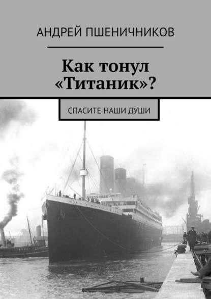 Андрей Пшеничников Как тонул «Титаник»? Спасите наши души