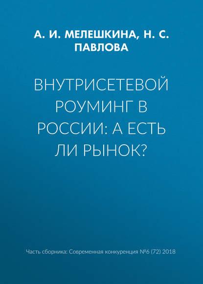 Н. С. Павлова Внутрисетевой роуминг в России: а есть ли рынок? в а бродский определение границ товарных рынков методом попарного сопоставления