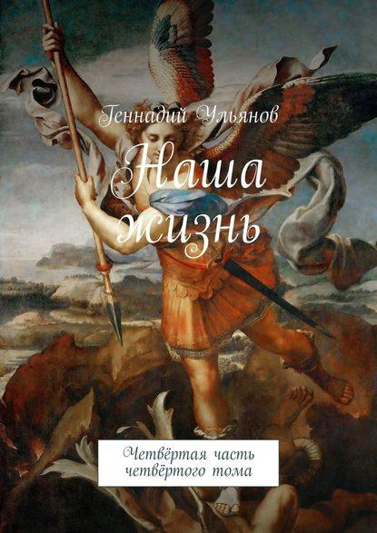Геннадий Ульянов Наша жизнь. Четвёртая часть четвёртоготома геннадий ульянов наша жизнь книга седьмая часть четвёртая