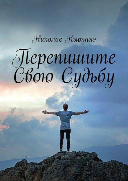 Николае Кырпалэ Перепишите свою судьбу ошарин р как изменить свою судьбу магия души