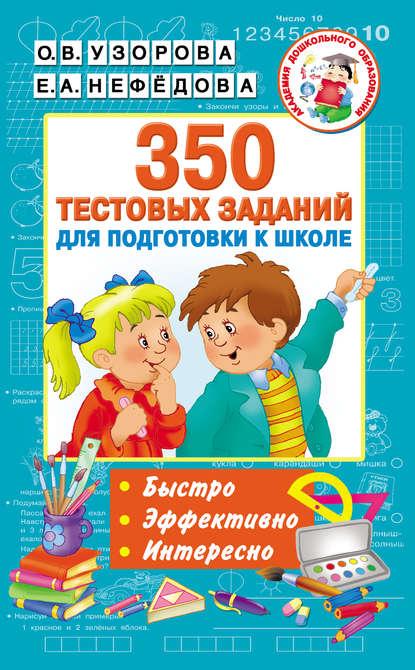 Фото - О. В. Узорова 350 тестовых заданий для подготовки к школе в г дмитриева 1000 заданий для подготовки к школе
