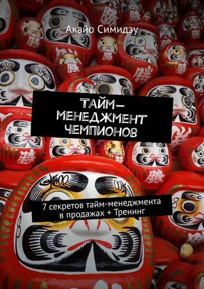 Акайо Симидзу Тайм-менеджмент чемпионов. 7секретов тайм-менеджмента впродажах + Тренинг
