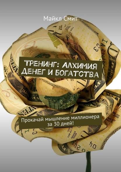Майкл Смит Тренинг: Алхимия денег ибогатства. Прокачай мышление миллионера за30дней!