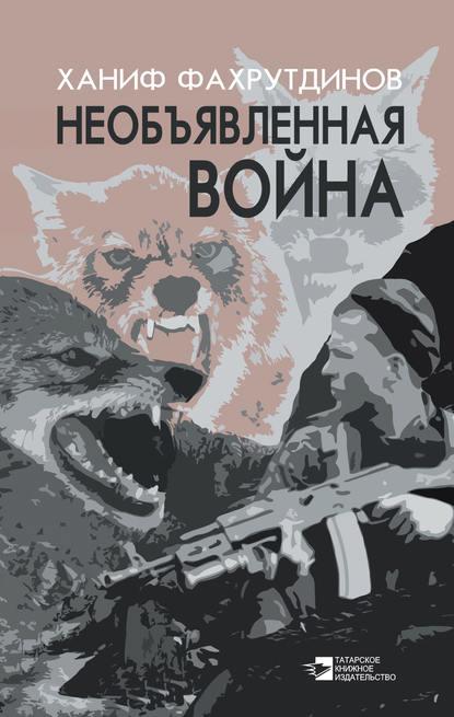 Ханиф Фахрутдинов Необъявленная война