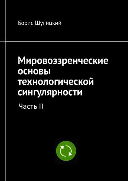 Борис Шулицкий Мировоззренческие основы технологической сингулярности. Часть II