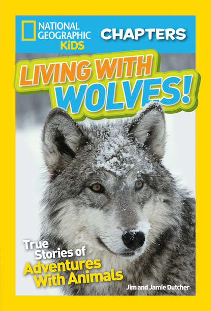 Jim Dutcher National Geographic Kids Chapters: Living With Wolves!: True Stories of Adventures With Animals jim harrison true north