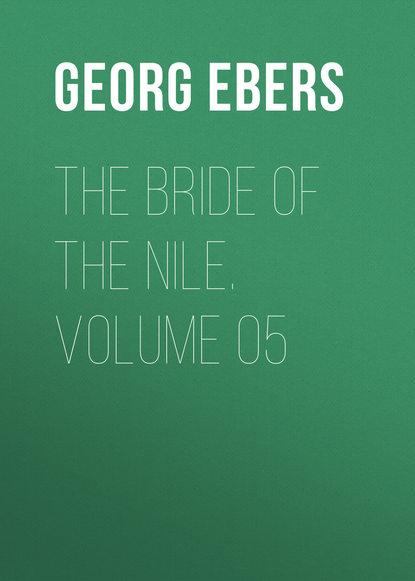 Georg Ebers The Bride of the Nile. Volume 05 georg ebers the greatest historical novels of georg ebers
