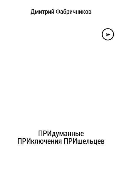 Дмитрий Фабричников ПРИдуманные ПРИключения ПРИшельцев дмитрий фабричников придуманные приключения пришельцев