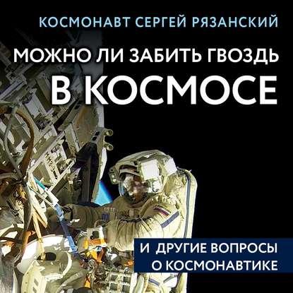 Рязанский Сергей Николаевич Можно ли забить гвоздь в космосе и другие вопросы о космонавтике обложка