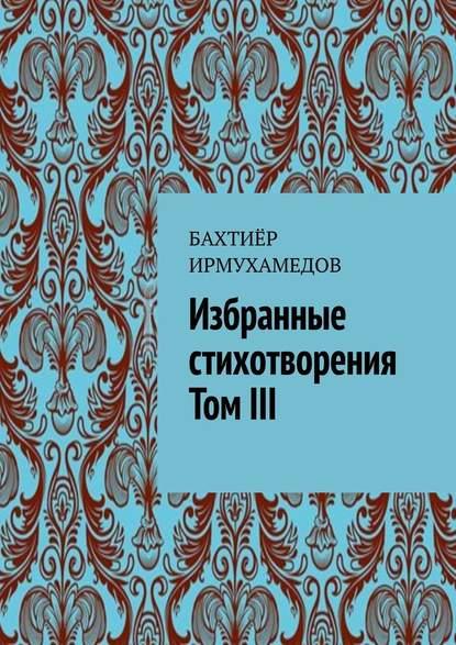 цена на Бахтиёр Ирмухамедов Избранные стихотворения. ТомIII