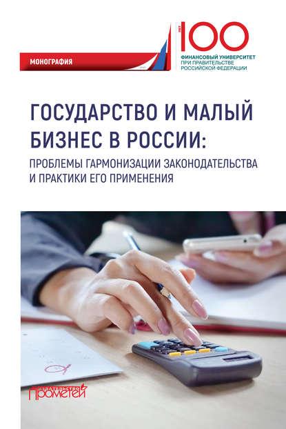 Коллектив авторов Государство и малый бизнес в России. Проблемы гармонизации законодательства и практики его применения